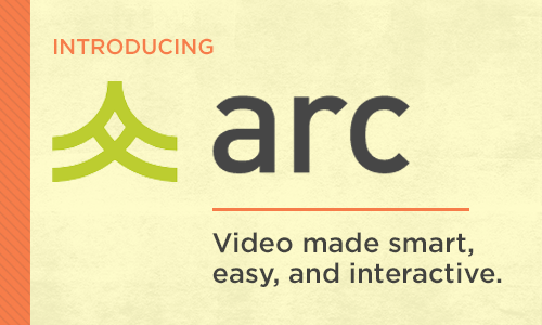 Introducing Arc, Video made smart, easy, and interactive