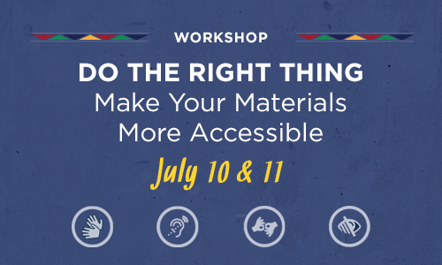 Workshop: Do the right thing: Make Your Materials More Accessible; July 10 & 11
